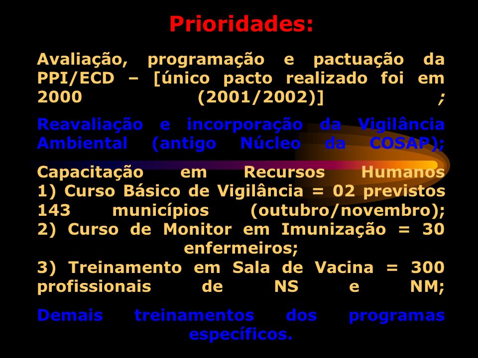 Prioridades: Avaliação, programação e pactuação da PPI/ECD – [único pacto realizado foi em 2000 (2001/2002)] ; Reavaliação e incorporação da Vigilância Ambiental (antigo Núcleo da COSAP); Capacitação em Recursos Humanos 1) Curso Básico de Vigilância = 02 previstos 143 municípios (outubro/novembro); 2) Curso de Monitor em Imunização = 30 enfermeiros; 3) Treinamento em Sala de Vacina = 300 profissionais de NS e NM; Demais treinamentos dos programas específicos.